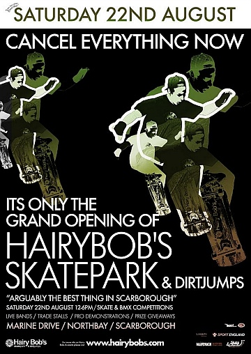 Hairybobs Grand Opening Hi there everyone, thank you for your patience during the skatepark build. We realise that you are all waiting for it to be finished (as are we!) and we have some good news!!!!!!!!!!!!! The Grand Opening of Hairybobs Skatepark & Dirt Jumps will be SATURDAY 22ND AUGUST 12-6pm Comps Pro Demos Prize Giveaways Live Bands Trade Stands & Much More